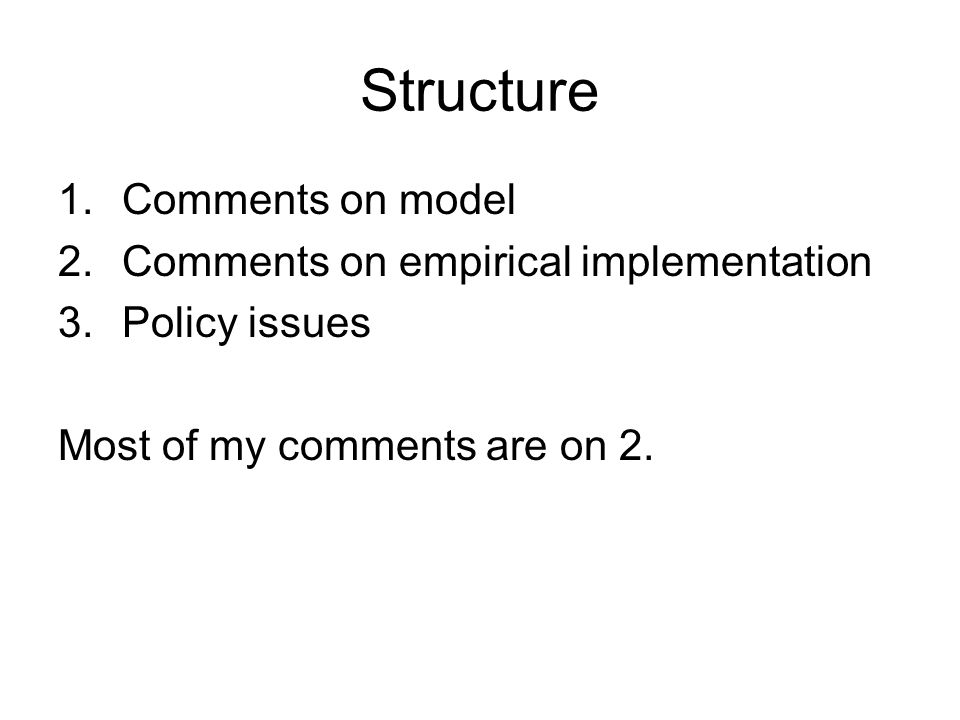 Structure 1.Comments on model 2.Comments on empirical implementation 3.Policy issues Most of my comments are on 2.