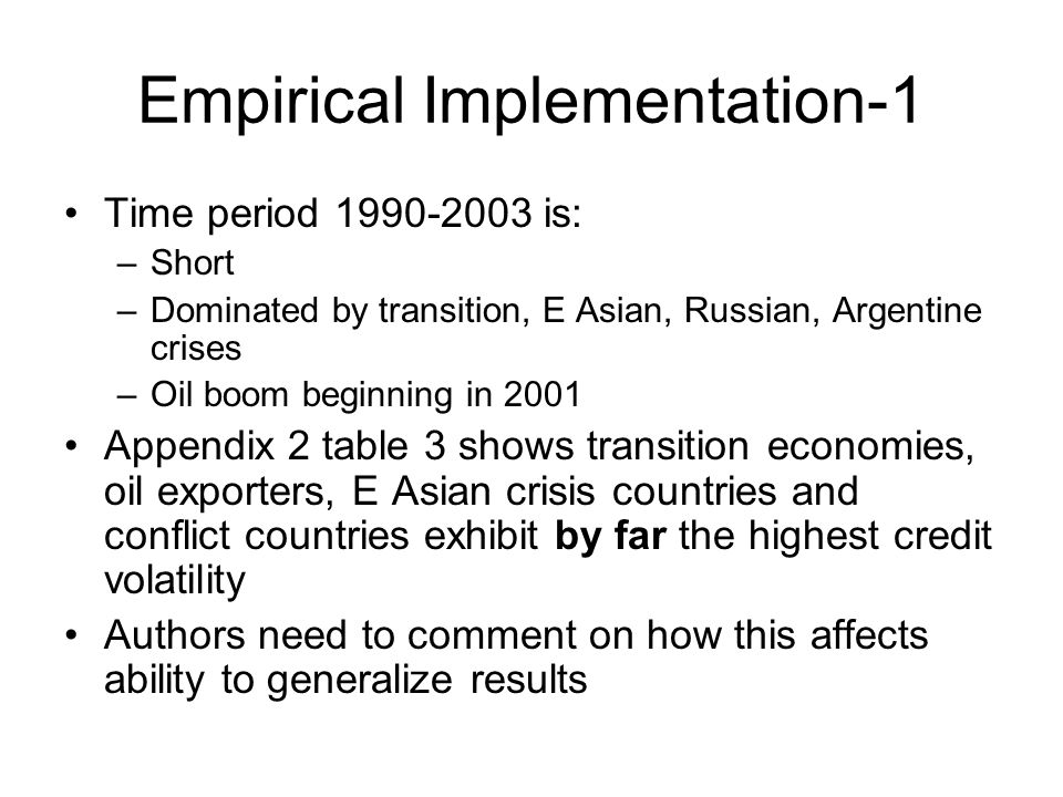 Empirical Implementation-1 Time period 1990-2003 is: –Short –Dominated by transition, E Asian, Russian, Argentine crises –Oil boom beginning in 2001 Appendix 2 table 3 shows transition economies, oil exporters, E Asian crisis countries and conflict countries exhibit by far the highest credit volatility Authors need to comment on how this affects ability to generalize results