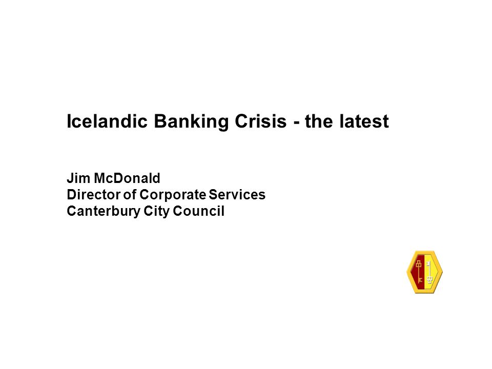 Icelandic Banking Crisis - the latest Jim McDonald Director of Corporate Services Canterbury City Council