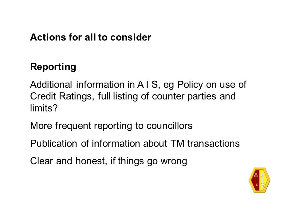 Actions for all to consider Reporting Additional information in A I S, eg Policy on use of Credit Ratings, full listing of counter parties and limits?