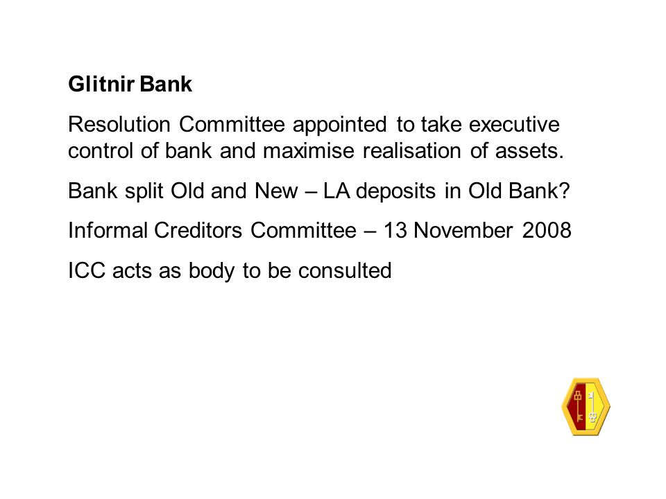 Glitnir Bank Resolution Committee appointed to take executive control of bank and maximise realisation of assets. Bank split Old and New – LA deposits