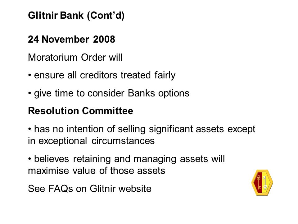 Glitnir Bank (Cont'd) 24 November 2008 Moratorium Order will ensure all creditors treated fairly give time to consider Banks options Resolution Commit