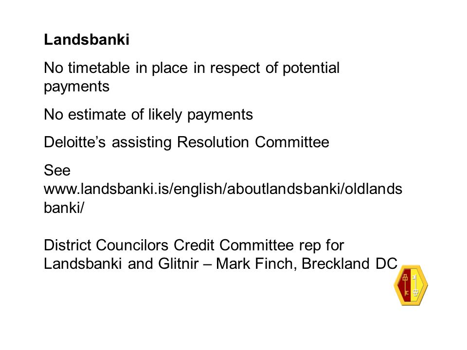 Landsbanki No timetable in place in respect of potential payments No estimate of likely payments Deloitte's assisting Resolution Committee See www.lan