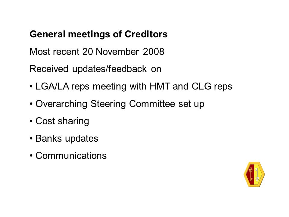 General meetings of Creditors Most recent 20 November 2008 Received updates/feedback on LGA/LA reps meeting with HMT and CLG reps Overarching Steering