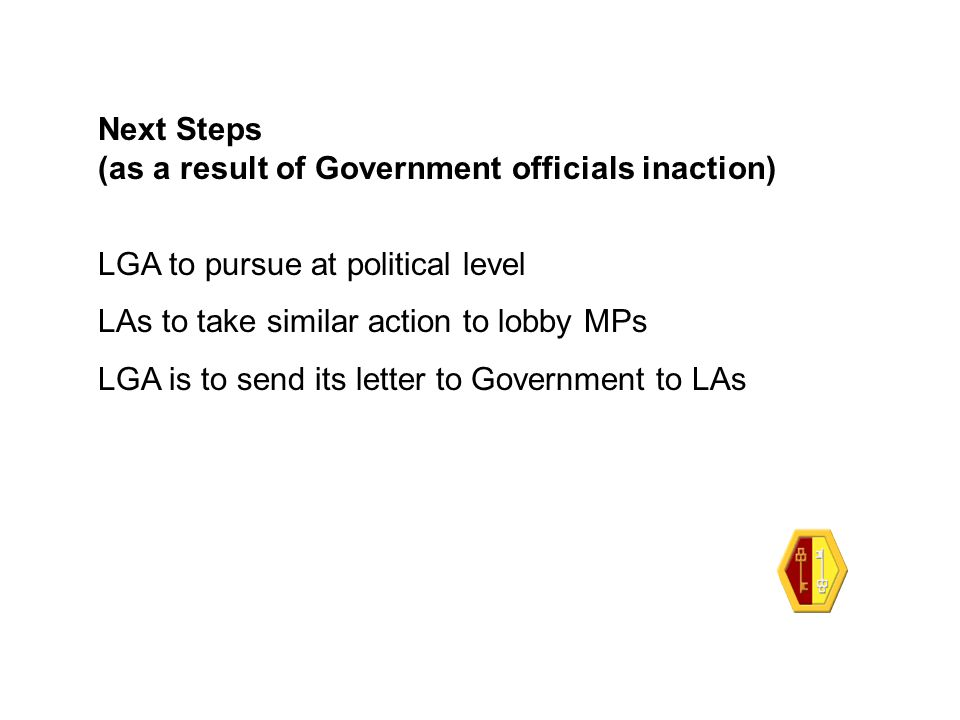 Next Steps (as a result of Government officials inaction) LGA to pursue at political level LAs to take similar action to lobby MPs LGA is to send its