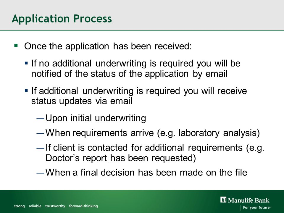 Application Process  Once the application has been received:  If no additional underwriting is required you will be notified of the status of the application by email  If additional underwriting is required you will receive status updates via email — Upon initial underwriting — When requirements arrive (e.g.
