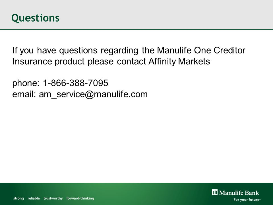 Questions If you have questions regarding the Manulife One Creditor Insurance product please contact Affinity Markets phone: 1-866-388-7095 email: am_service@manulife.com