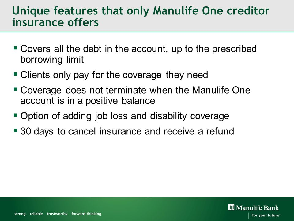 Unique features that only Manulife One creditor insurance offers  Covers all the debt in the account, up to the prescribed borrowing limit  Clients only pay for the coverage they need  Coverage does not terminate when the Manulife One account is in a positive balance  Option of adding job loss and disability coverage  30 days to cancel insurance and receive a refund