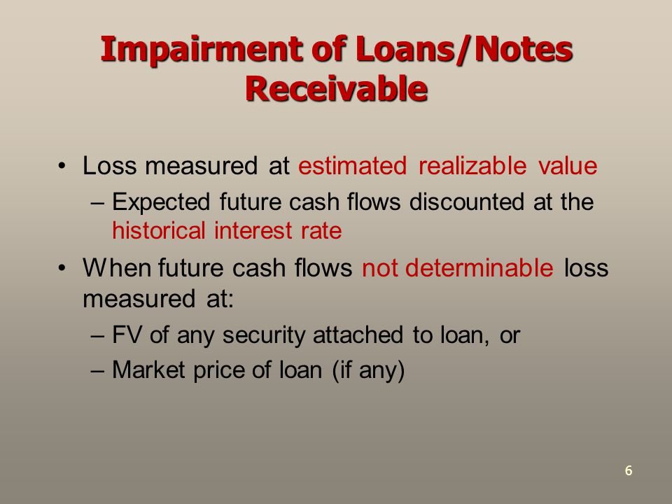 6 Impairment of Loans/Notes Receivable Loss measured at estimated realizable value –Expected future cash flows discounted at the historical interest rate When future cash flows not determinable loss measured at: –FV of any security attached to loan, or –Market price of loan (if any)