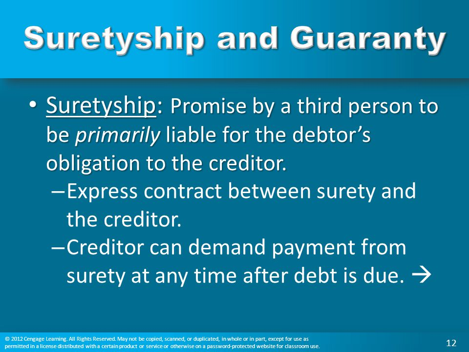 Suretyship: Promise by a third person to be primarily liable for the debtor's obligation to the creditor. Suretyship: Promise by a third person to be