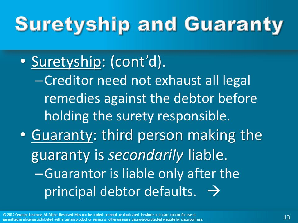 Suretyship: (cont'd). Suretyship: (cont'd). – Creditor need not exhaust all legal remedies against the debtor before holding the surety responsible. G