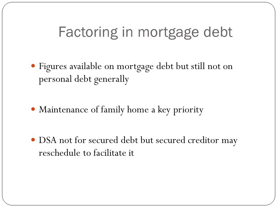 Factoring in mortgage debt PIA – Trustee must frame proposal with a view to retaining family home Write-down of principal and rescheduling of mortgage for duration of the repayment plan Obstacles abound – creditor vote/objection, wide definition of secured debt