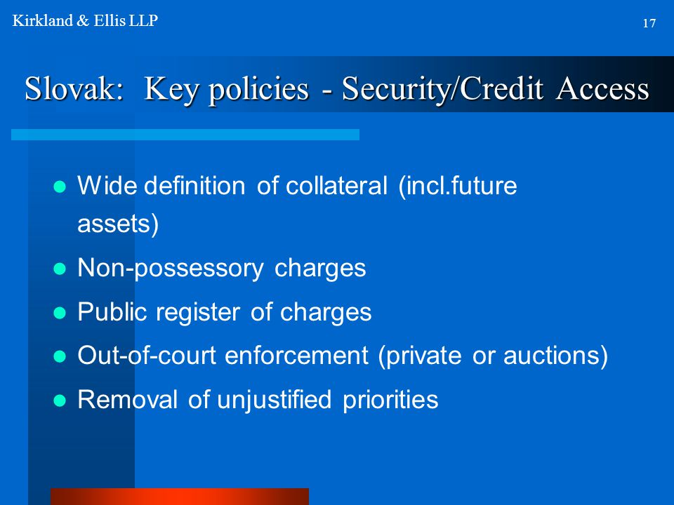 Slovak: Key policies - Security/Credit Access Wide definition of collateral (incl.future assets) Non-possessory charges Public register of charges Out-of-court enforcement (private or auctions) Removal of unjustified priorities 17 Kirkland & Ellis LLP
