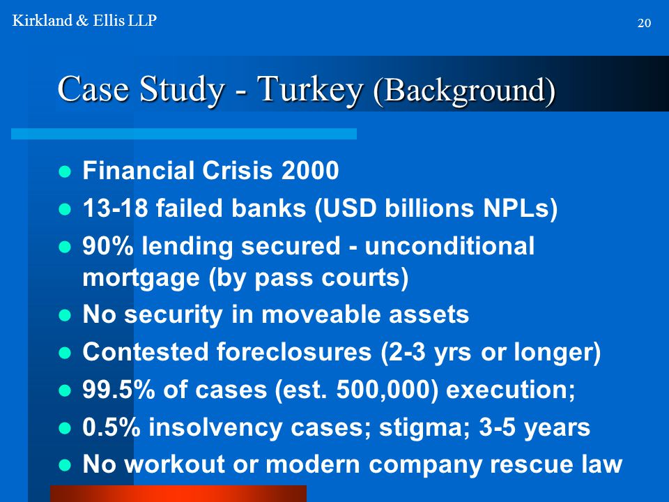Case Study - Turkey (Background) Financial Crisis 2000 13-18 failed banks (USD billions NPLs) 90% lending secured - unconditional mortgage (by pass courts) No security in moveable assets Contested foreclosures (2-3 yrs or longer) 99.5% of cases (est.