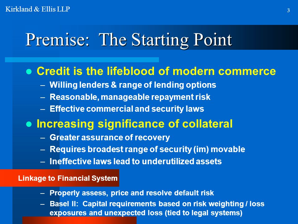 Premise: The Starting Point Credit is the lifeblood of modern commerce –Willing lenders & range of lending options –Reasonable, manageable repayment risk –Effective commercial and security laws Increasing significance of collateral –Greater assurance of recovery –Requires broadest range of security (im) movable –Ineffective laws lead to underutilized assets Linkage to Financial System –Properly assess, price and resolve default risk –Basel II: Capital requirements based on risk weighting / loss exposures and unexpected loss (tied to legal systems) 3 Kirkland & Ellis LLP