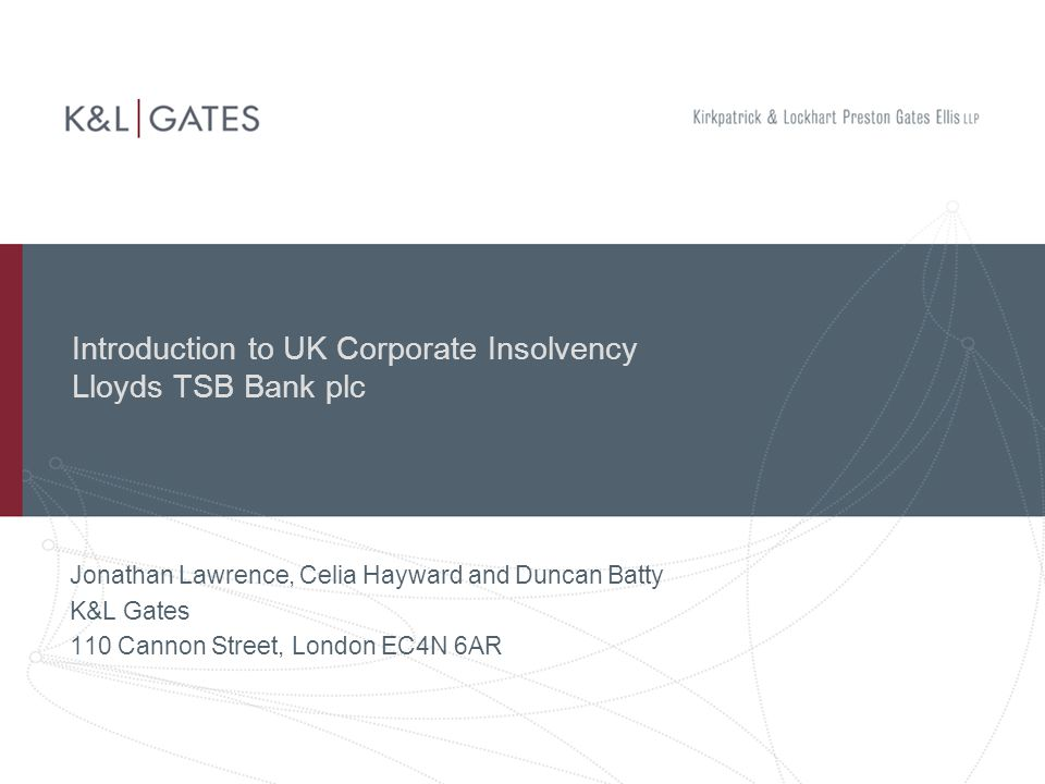 Introduction to UK Corporate Insolvency Lloyds TSB Bank plc Jonathan Lawrence, Celia Hayward and Duncan Batty K&L Gates 110 Cannon Street, London EC4N