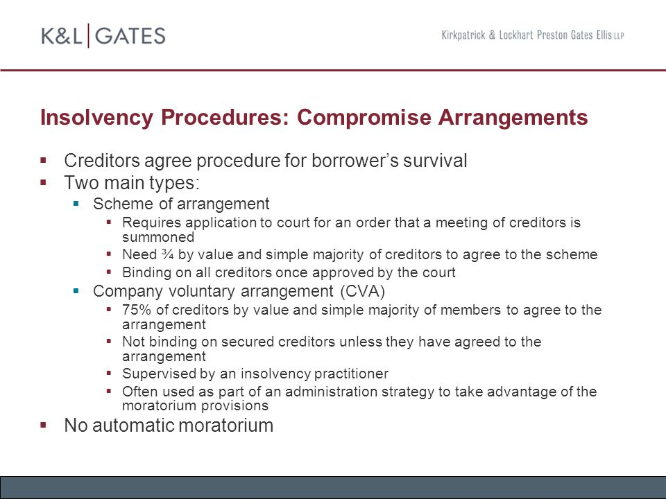 Insolvency Procedures: Compromise Arrangements  Creditors agree procedure for borrower's survival  Two main types:  Scheme of arrangement  Requires application to court for an order that a meeting of creditors is summoned  Need ¾ by value and simple majority of creditors to agree to the scheme  Binding on all creditors once approved by the court  Company voluntary arrangement (CVA)  75% of creditors by value and simple majority of members to agree to the arrangement  Not binding on secured creditors unless they have agreed to the arrangement  Supervised by an insolvency practitioner  Often used as part of an administration strategy to take advantage of the moratorium provisions  No automatic moratorium