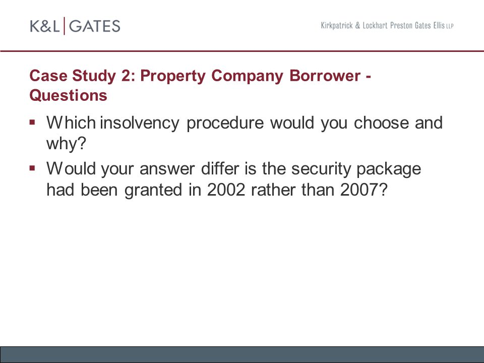 Case Study 2: Property Company Borrower - Questions  Which insolvency procedure would you choose and why?  Would your answer differ is the security