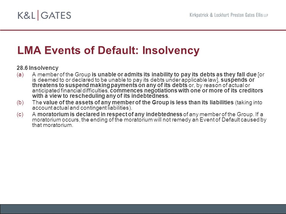 LMA Events of Default: Insolvency 28.6 Insolvency  A member of the Group is unable or admits its inability to pay its debts as they fall due [or is deemed to or declared to be unable to pay its debts under applicable law], suspends or threatens to suspend making payments on any of its debts or, by reason of actual or anticipated financial difficulties, commences negotiations with one or more of its creditors with a view to rescheduling any of its indebtedness.