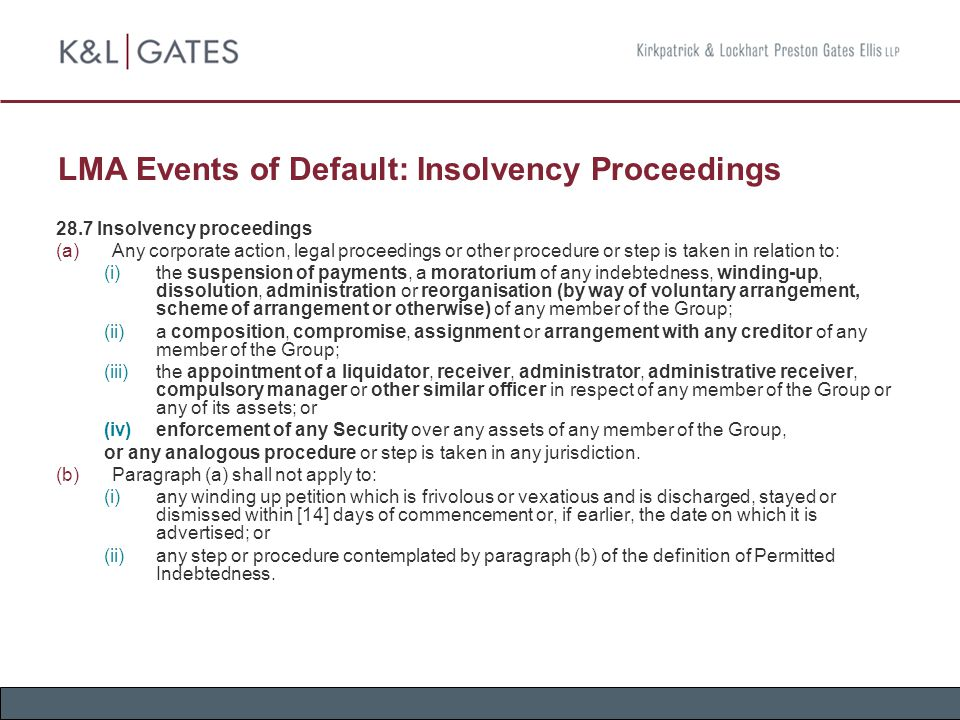 LMA Events of Default: Insolvency Proceedings 28.7 Insolvency proceedings  Any corporate action, legal proceedings or other procedure or step is taken in relation to:  the suspension of payments, a moratorium of any indebtedness, winding-up, dissolution, administration or reorganisation (by way of voluntary arrangement, scheme of arrangement or otherwise) of any member of the Group;  a composition, compromise, assignment or arrangement with any creditor of any member of the Group;  the appointment of a liquidator, receiver, administrator, administrative receiver, compulsory manager or other similar officer in respect of any member of the Group or any of its assets; or  enforcement of any Security over any assets of any member of the Group, or any analogous procedure or step is taken in any jurisdiction.