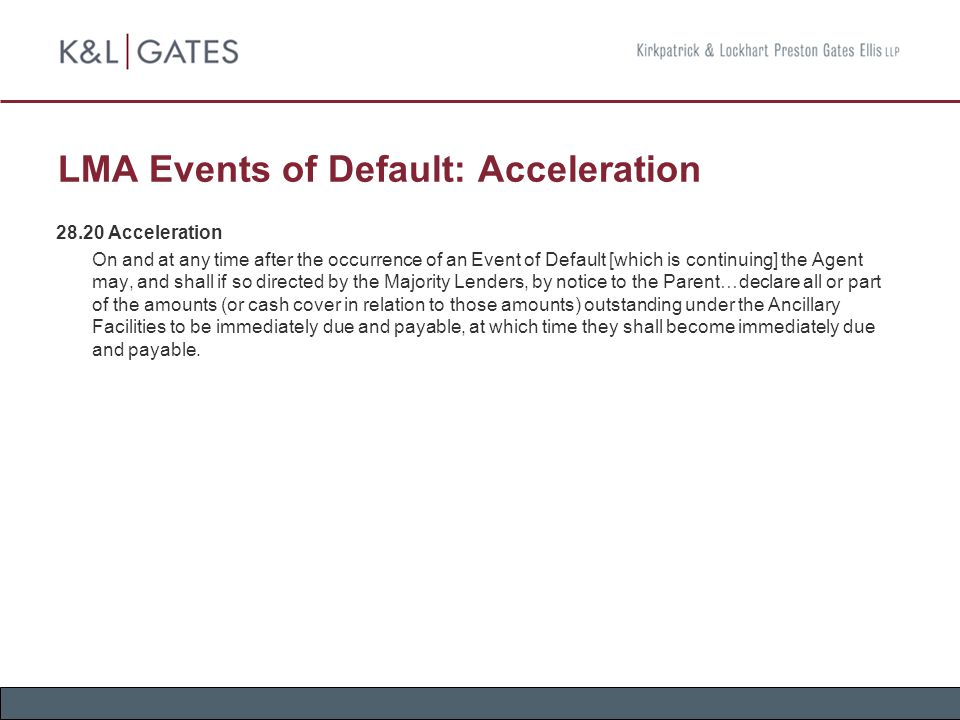 LMA Events of Default: Acceleration 28.20 Acceleration On and at any time after the occurrence of an Event of Default [which is continuing] the Agent may, and shall if so directed by the Majority Lenders, by notice to the Parent…declare all or part of the amounts (or cash cover in relation to those amounts) outstanding under the Ancillary Facilities to be immediately due and payable, at which time they shall become immediately due and payable.