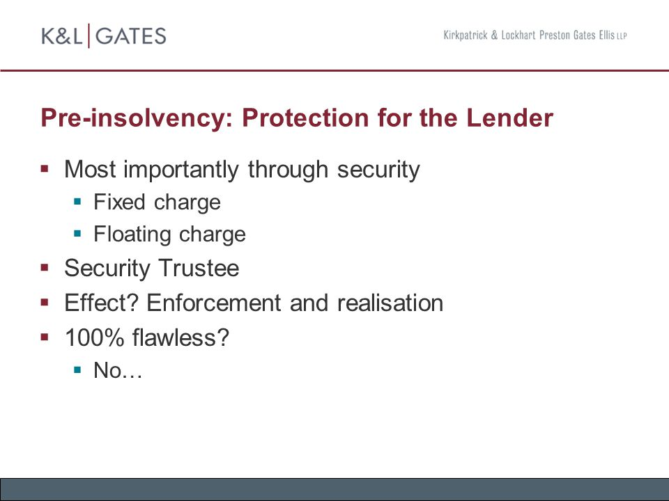 Pre-insolvency: Protection for the Lender  Most importantly through security  Fixed charge  Floating charge  Security Trustee  Effect.