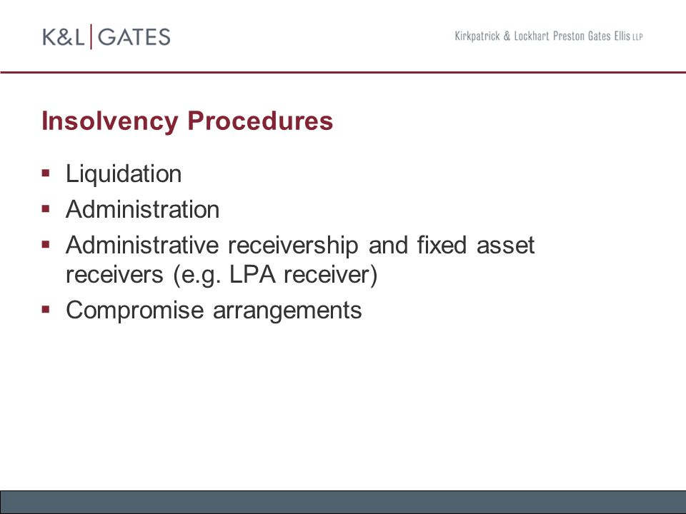 Insolvency Procedures  Liquidation  Administration  Administrative receivership and fixed asset receivers (e.g. LPA receiver)  Compromise arrangem