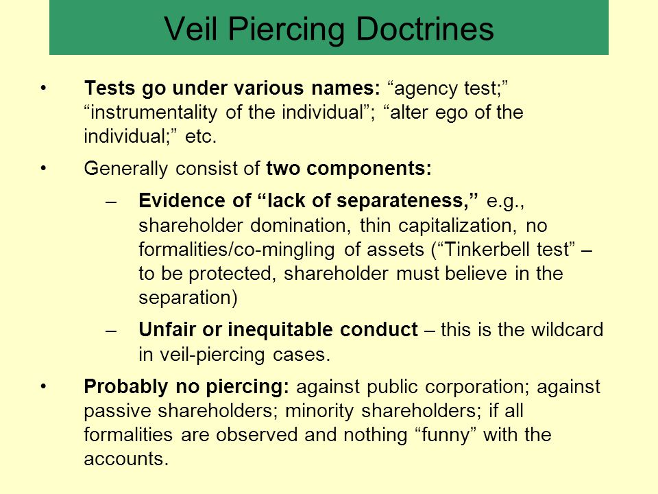 Veil Piercing Doctrines Tests go under various names: agency test; instrumentality of the individual ; alter ego of the individual; etc.