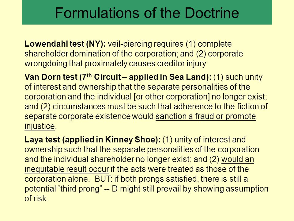 Formulations of the Doctrine Lowendahl test (NY): veil-piercing requires (1) complete shareholder domination of the corporation; and (2) corporate wrongdoing that proximately causes creditor injury Van Dorn test (7 th Circuit – applied in Sea Land): (1) such unity of interest and ownership that the separate personalities of the corporation and the individual [or other corporation] no longer exist; and (2) circumstances must be such that adherence to the fiction of separate corporate existence would sanction a fraud or promote injustice.