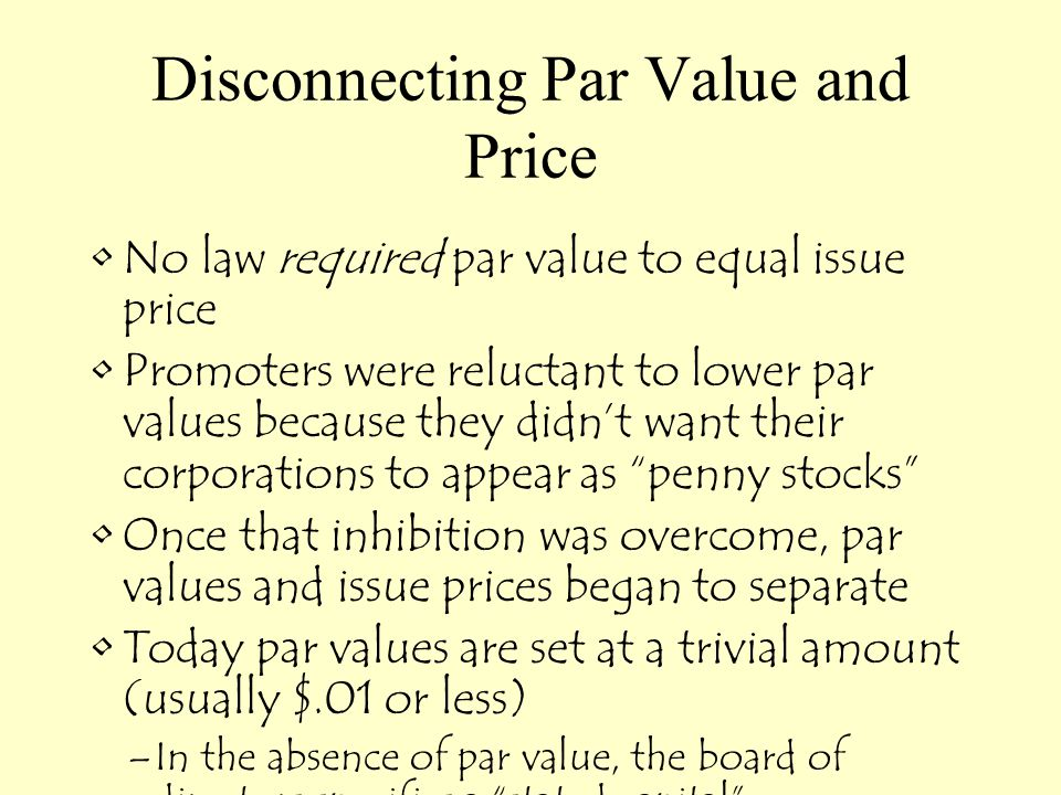 Disconnecting Par Value and Price No law required par value to equal issue price Promoters were reluctant to lower par values because they didn't want their corporations to appear as penny stocks Once that inhibition was overcome, par values and issue prices began to separate Today par values are set at a trivial amount (usually $.01 or less) –In the absence of par value, the board of directors specifies a stated capital