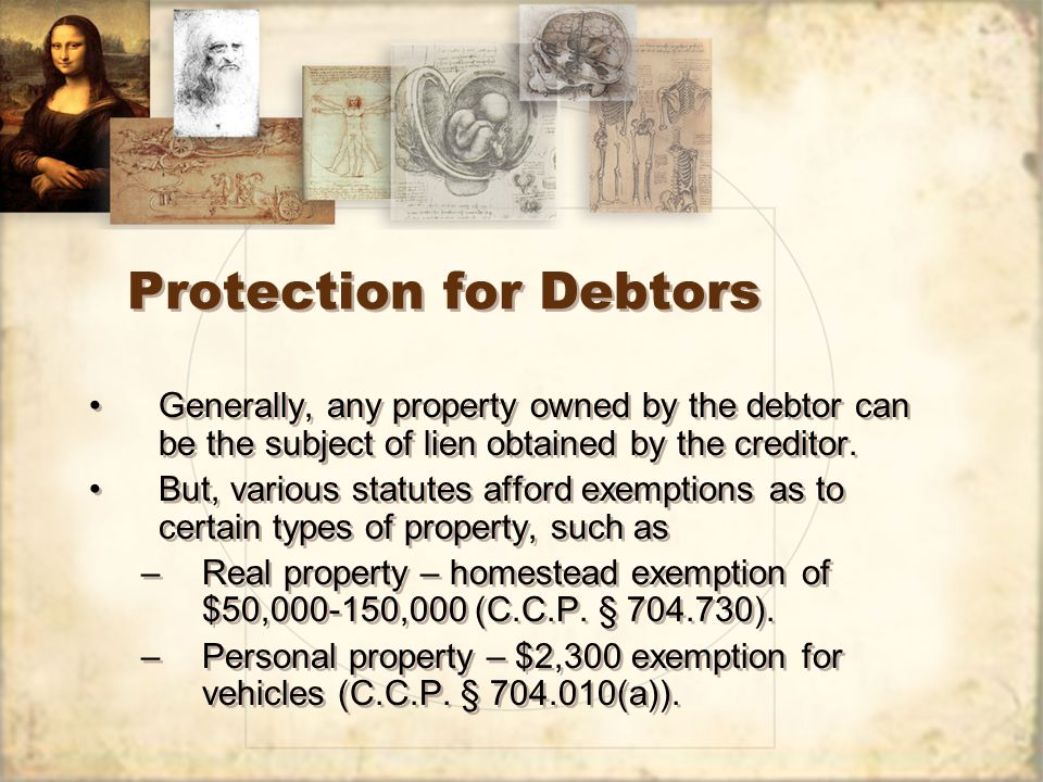 Protection for Debtors Generally, any property owned by the debtor can be the subject of lien obtained by the creditor.
