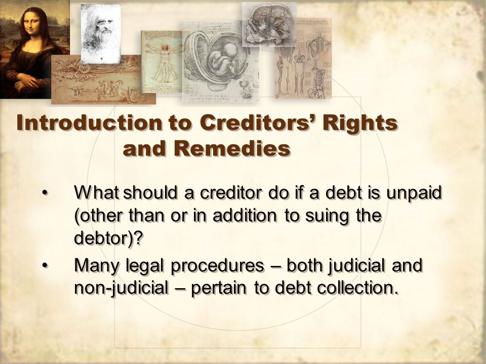 Introduction to Creditors' Rights and Remedies What should a creditor do if a debt is unpaid (other than or in addition to suing the debtor).