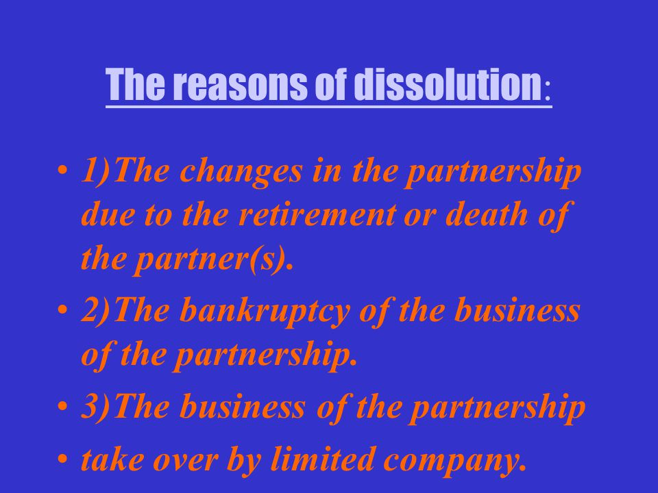 The reasons of dissolution : 1)The changes in the partnership due to the retirement or death of the partner(s).