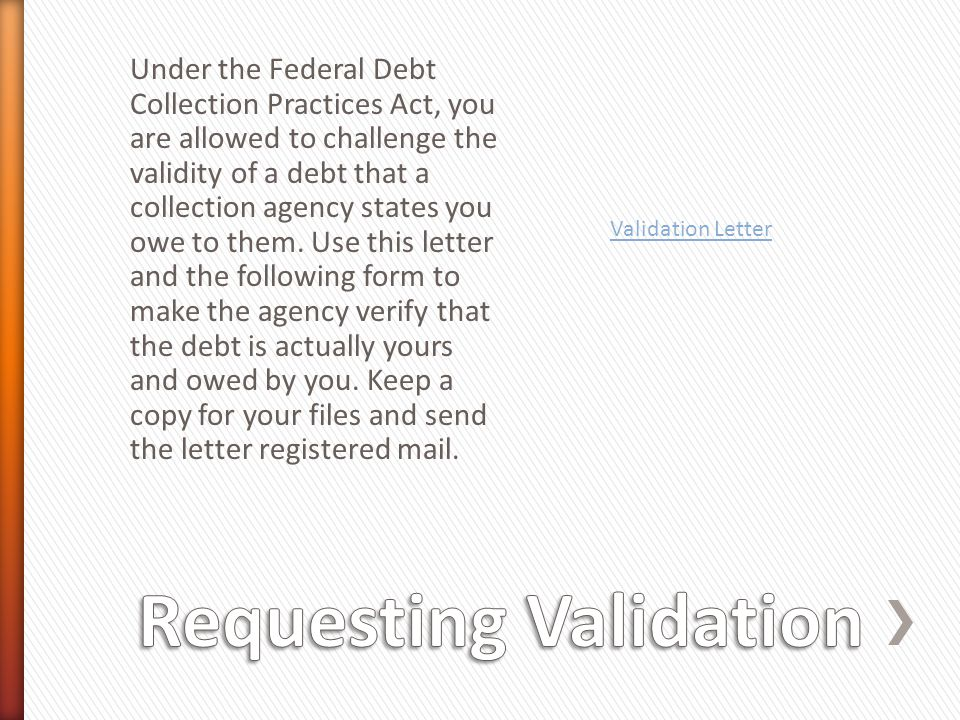 Under the Federal Debt Collection Practices Act, you are allowed to challenge the validity of a debt that a collection agency states you owe to them.