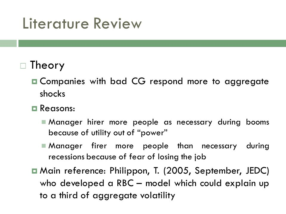 Literature Review  Theory  Companies with bad CG respond more to aggregate shocks  Reasons: Manager hirer more people as necessary during booms bec
