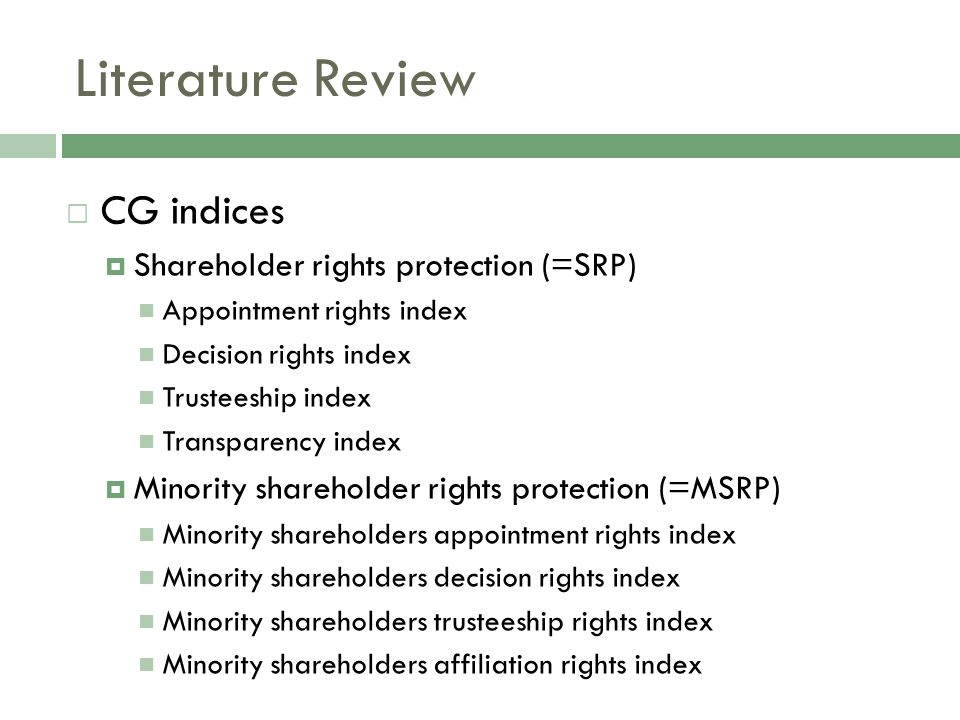  CG indices  Shareholder rights protection (=SRP) Appointment rights index Decision rights index Trusteeship index Transparency index  Minority shareholder rights protection (=MSRP) Minority shareholders appointment rights index Minority shareholders decision rights index Minority shareholders trusteeship rights index Minority shareholders affiliation rights index Literature Review