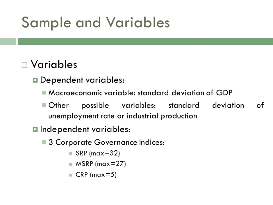  Variables  Dependent variables: Macroeconomic variable: standard deviation of GDP Other possible variables: standard deviation of unemployment rate or industrial production  Independent variables: 3 Corporate Governance indices: SRP (max=32) MSRP (max=27) CRP (max=5) Sample and Variables