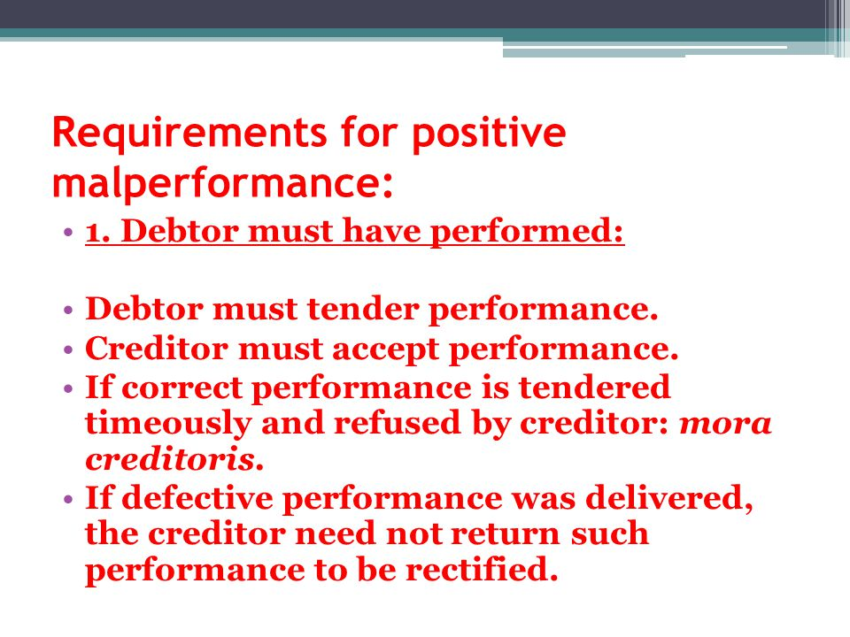 Requirements for positive malperformance: 1. Debtor must have performed: Debtor must tender performance. Creditor must accept performance. If correct