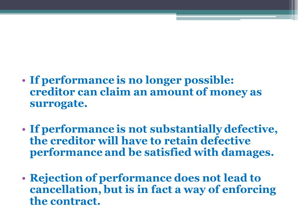 If performance is no longer possible: creditor can claim an amount of money as surrogate. If performance is not substantially defective, the creditor