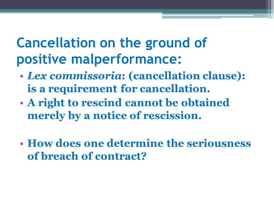 Cancellation on the ground of positive malperformance: Lex commissoria: (cancellation clause): is a requirement for cancellation. A right to rescind c