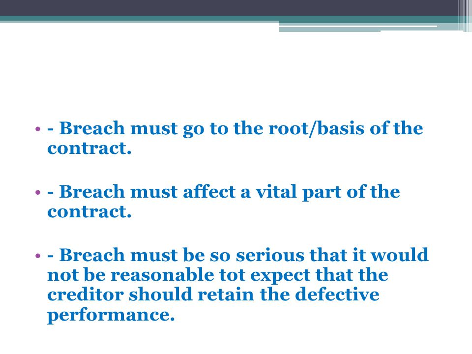 - Breach must go to the root/basis of the contract. - Breach must affect a vital part of the contract. - Breach must be so serious that it would not b
