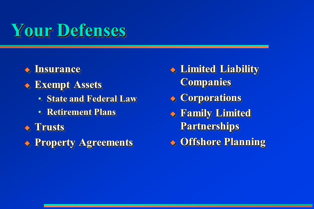 Your Defenses  Insurance  Exempt Assets State and Federal LawState and Federal Law Retirement PlansRetirement Plans  Trusts  Property Agreements  Insurance  Exempt Assets State and Federal LawState and Federal Law Retirement PlansRetirement Plans  Trusts  Property Agreements  Limited Liability Companies  Corporations  Family Limited Partnerships  Offshore Planning