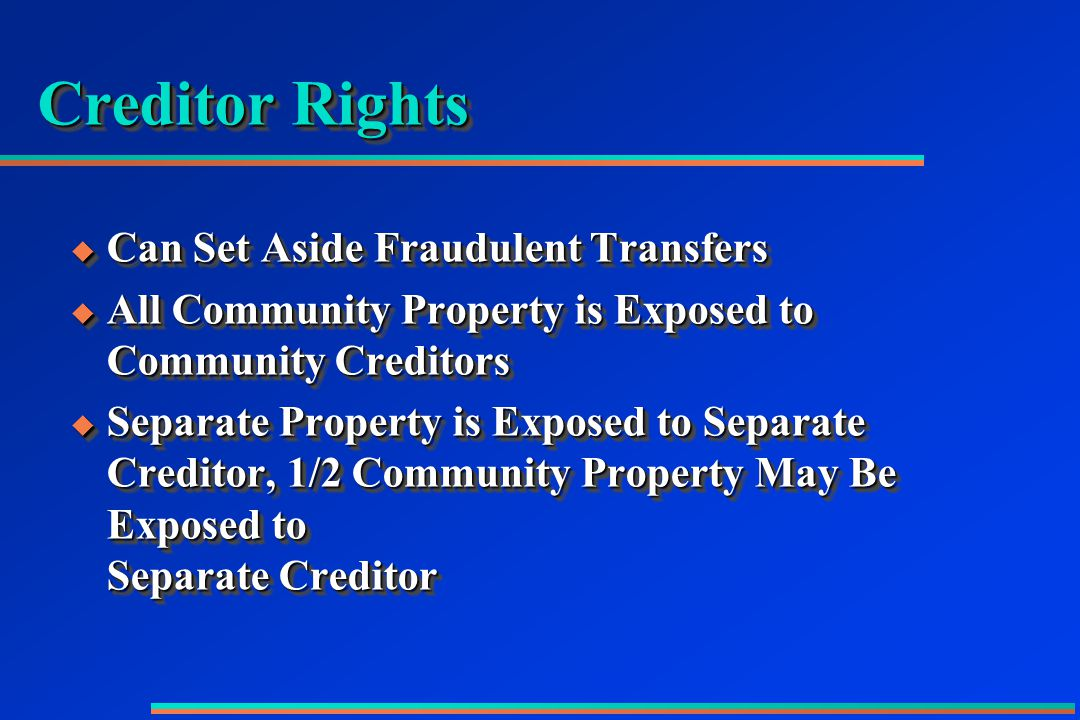 Creditor Rights  Can Set Aside Fraudulent Transfers  All Community Property is Exposed to Community Creditors  Separate Property is Exposed to Separate Creditor, 1/2 Community Property May Be Exposed to Separate Creditor  Can Set Aside Fraudulent Transfers  All Community Property is Exposed to Community Creditors  Separate Property is Exposed to Separate Creditor, 1/2 Community Property May Be Exposed to Separate Creditor