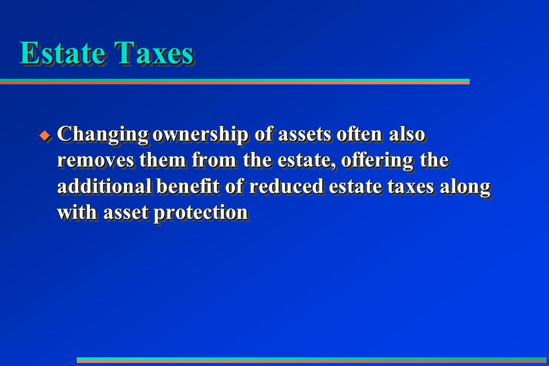 Estate Taxes  Changing ownership of assets often also removes them from the estate, offering the additional benefit of reduced estate taxes along with asset protection