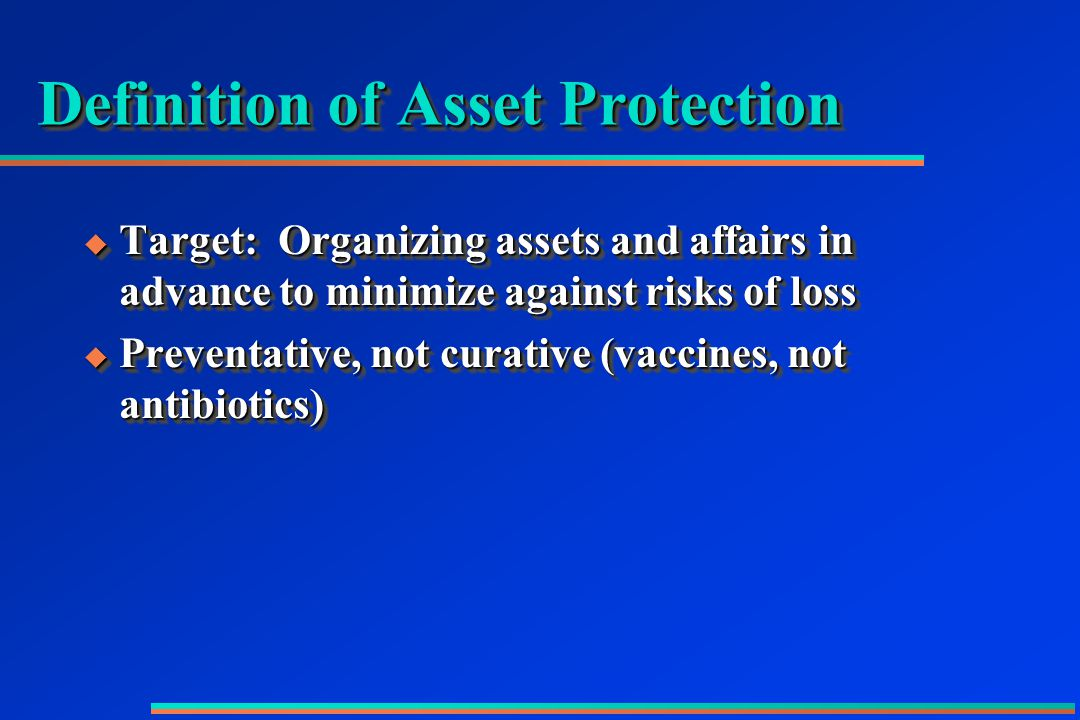 Definition of Asset Protection  Target: Organizing assets and affairs in advance to minimize against risks of loss  Preventative, not curative (vaccines, not antibiotics)  Target: Organizing assets and affairs in advance to minimize against risks of loss  Preventative, not curative (vaccines, not antibiotics)