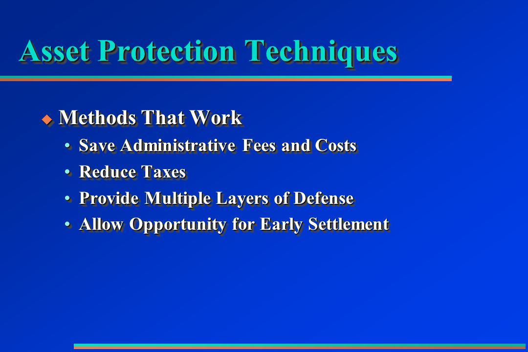 Asset Protection Techniques  Methods That Work Save Administrative Fees and CostsSave Administrative Fees and Costs Reduce TaxesReduce Taxes Provide Multiple Layers of DefenseProvide Multiple Layers of Defense Allow Opportunity for Early SettlementAllow Opportunity for Early Settlement  Methods That Work Save Administrative Fees and CostsSave Administrative Fees and Costs Reduce TaxesReduce Taxes Provide Multiple Layers of DefenseProvide Multiple Layers of Defense Allow Opportunity for Early SettlementAllow Opportunity for Early Settlement