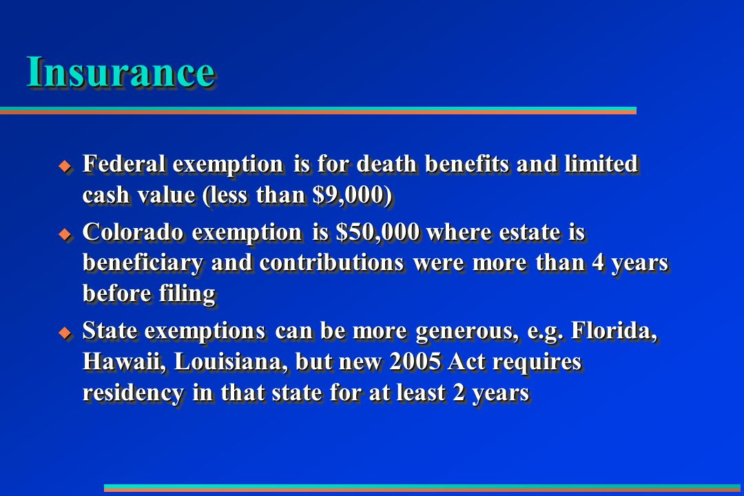 InsuranceInsurance  Federal exemption is for death benefits and limited cash value (less than $9,000)  Colorado exemption is $50,000 where estate is beneficiary and contributions were more than 4 years before filing  State exemptions can be more generous, e.g.