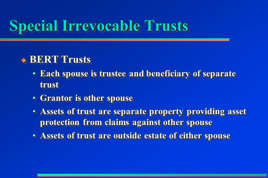 Special Irrevocable Trusts  BERT Trusts Each spouse is trustee and beneficiary of separate trustEach spouse is trustee and beneficiary of separate trust Grantor is other spouseGrantor is other spouse Assets of trust are separate property providing asset protection from claims against other spouseAssets of trust are separate property providing asset protection from claims against other spouse Assets of trust are outside estate of either spouseAssets of trust are outside estate of either spouse  BERT Trusts Each spouse is trustee and beneficiary of separate trustEach spouse is trustee and beneficiary of separate trust Grantor is other spouseGrantor is other spouse Assets of trust are separate property providing asset protection from claims against other spouseAssets of trust are separate property providing asset protection from claims against other spouse Assets of trust are outside estate of either spouseAssets of trust are outside estate of either spouse