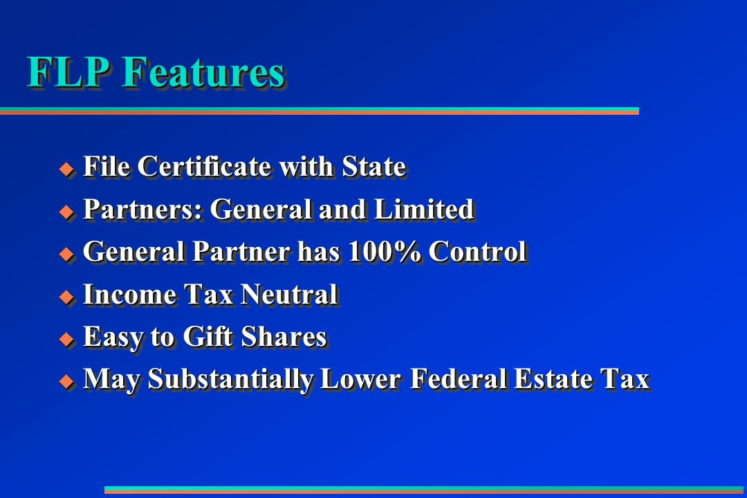 FLP Features  File Certificate with State  Partners: General and Limited  General Partner has 100% Control  Income Tax Neutral  Easy to Gift Shares  May Substantially Lower Federal Estate Tax  File Certificate with State  Partners: General and Limited  General Partner has 100% Control  Income Tax Neutral  Easy to Gift Shares  May Substantially Lower Federal Estate Tax