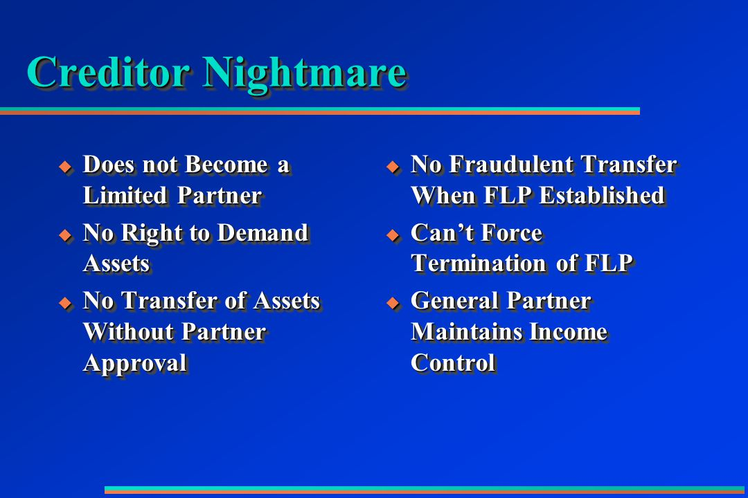 Creditor Nightmare  Does not Become a Limited Partner  No Right to Demand Assets  No Transfer of Assets Without Partner Approval  Does not Become a Limited Partner  No Right to Demand Assets  No Transfer of Assets Without Partner Approval  No Fraudulent Transfer When FLP Established  Can't Force Termination of FLP  General Partner Maintains Income Control